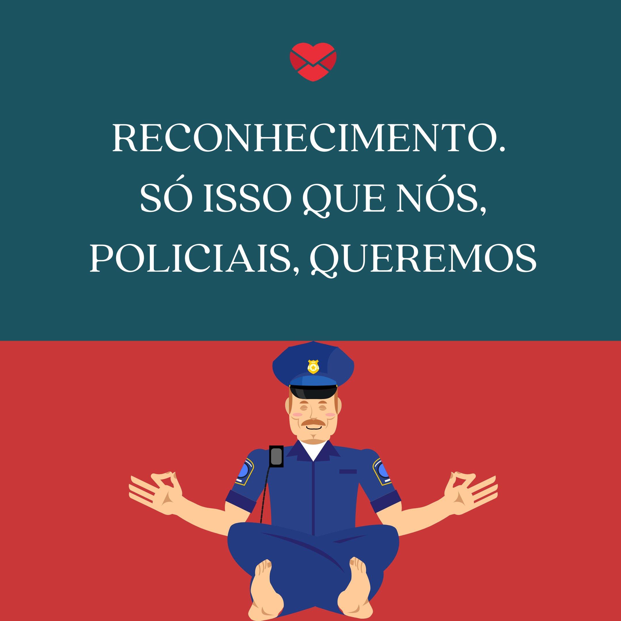 'Reconhecimento.  Só isso que NÓS, POLICIAIS, QUEREMOS' - Frases sobre Polícia