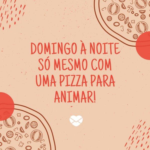 'Domingo à noite só mesmo com uma pizza para animar!' - Noite de Domingo