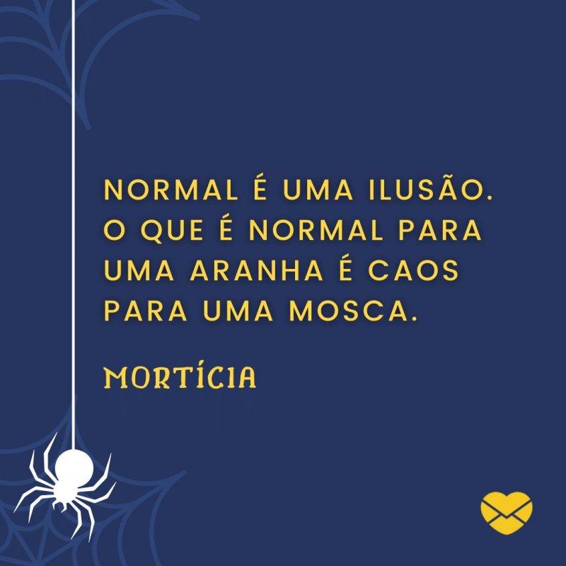 'Normal é uma ilusão. O que é normal para uma aranha é caos para uma mosca.' -Família Adams