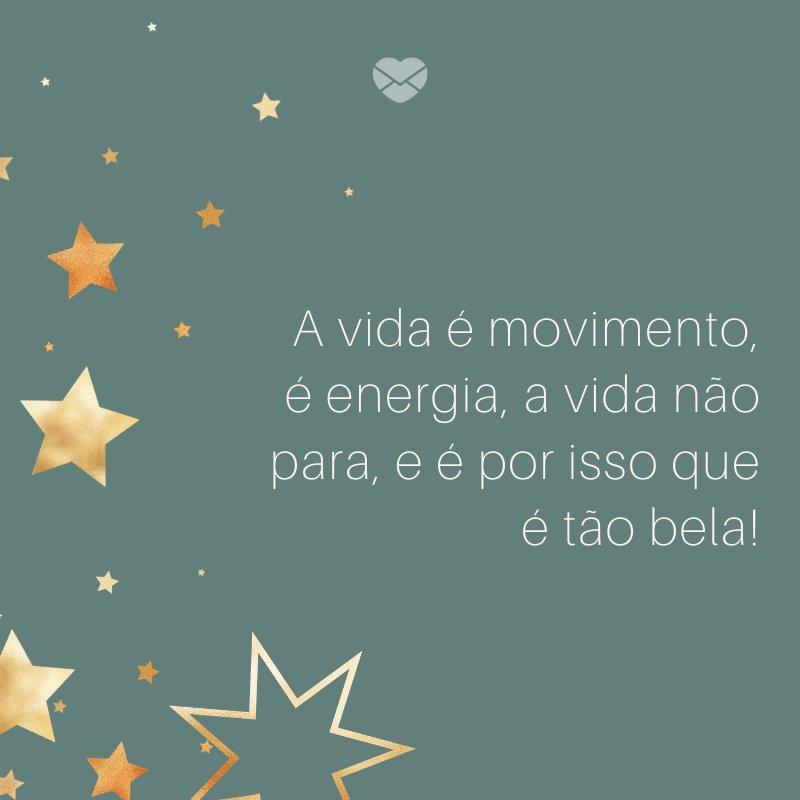 'A vida é movimento, é energia, a vida não para, e é por isso que é tão bela!'-Frases de fim de Ano