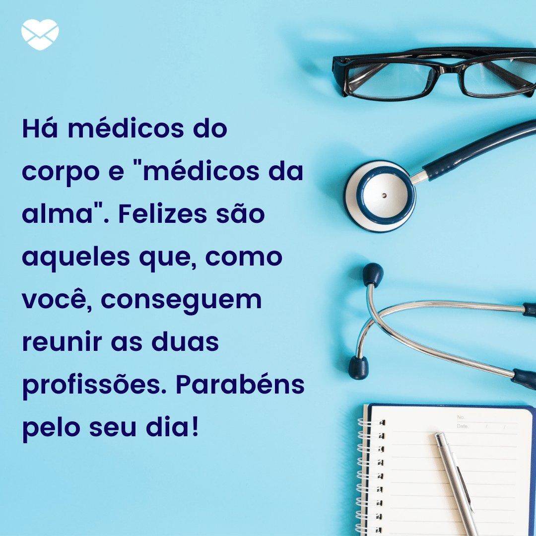 'Há médicos do corpo e 'médicos da alma'. Felizes são aqueles que, como você, conseguem reunir as duas profissões. Parabéns pelo seu dia!' -  Frases para o Dia do Médico