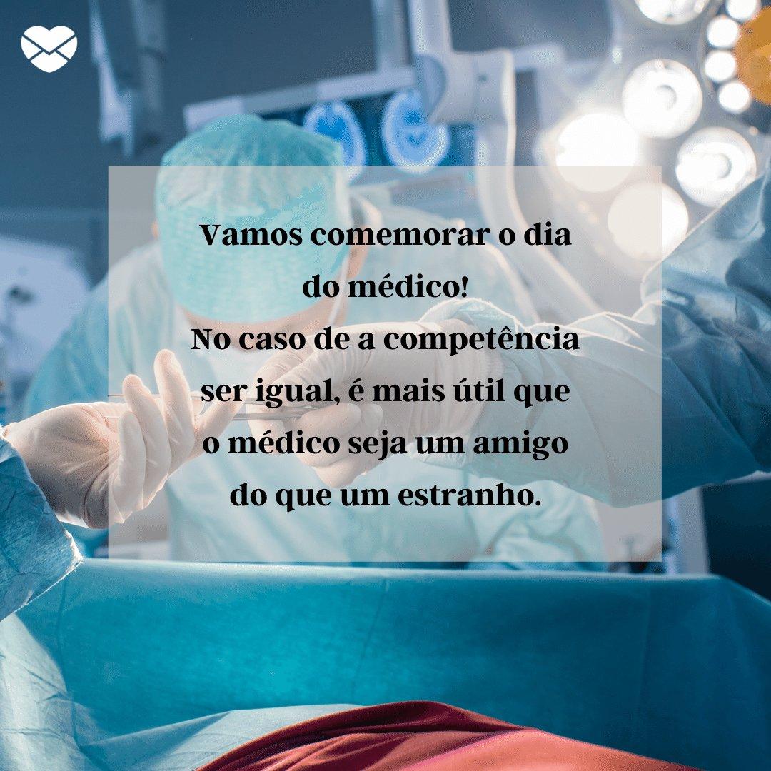 'Vamos comemorar o dia do médico! No caso de a competência ser igual, é mais útil que o médico seja um amigo do que um estranho.' -  Frases para o Dia do Médico