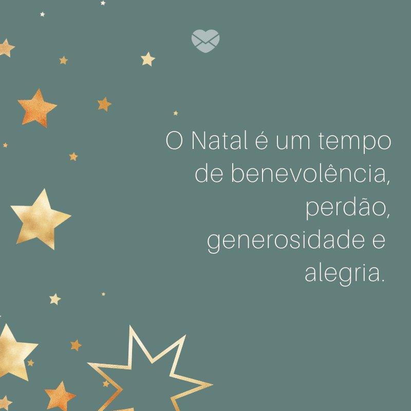 'O Natal é um tempo de benevolência, perdão, generosidade e alegria. ' -Frases de fim de Ano