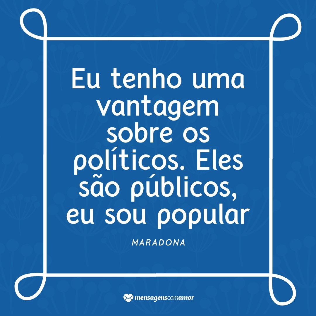 'Eu tenho uma vantagem sobre os políticos. Eles são públicos, eu sou popular' - Maradona