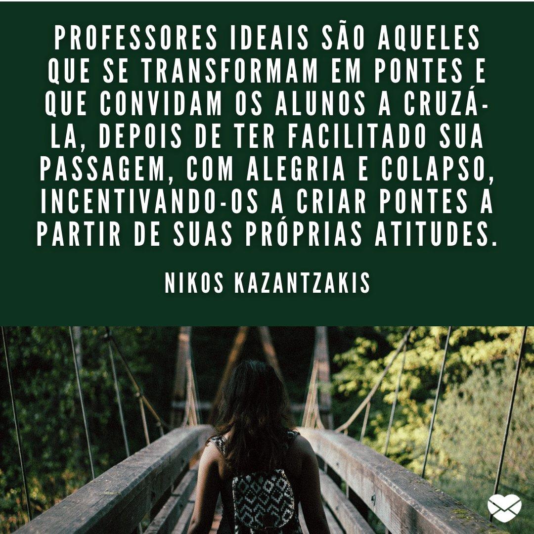 'Professores ideais são aqueles que se transformam em pontes e que convidam os alunos a cruzá-la, depois de ter facilitado sua passagem...' - Frases para Professores
