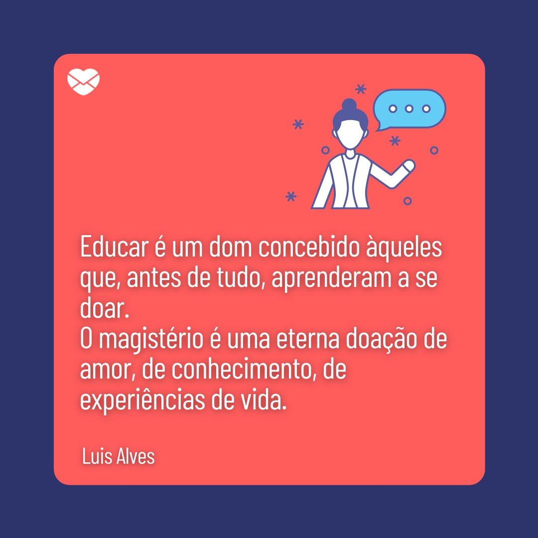 'Educar é um dom concebido àqueles que, antes de tudo, aprenderam a se doar. O magistério é uma eterna doação de amor, de conhecimento, de experiências de vida.' - Frases para Professores