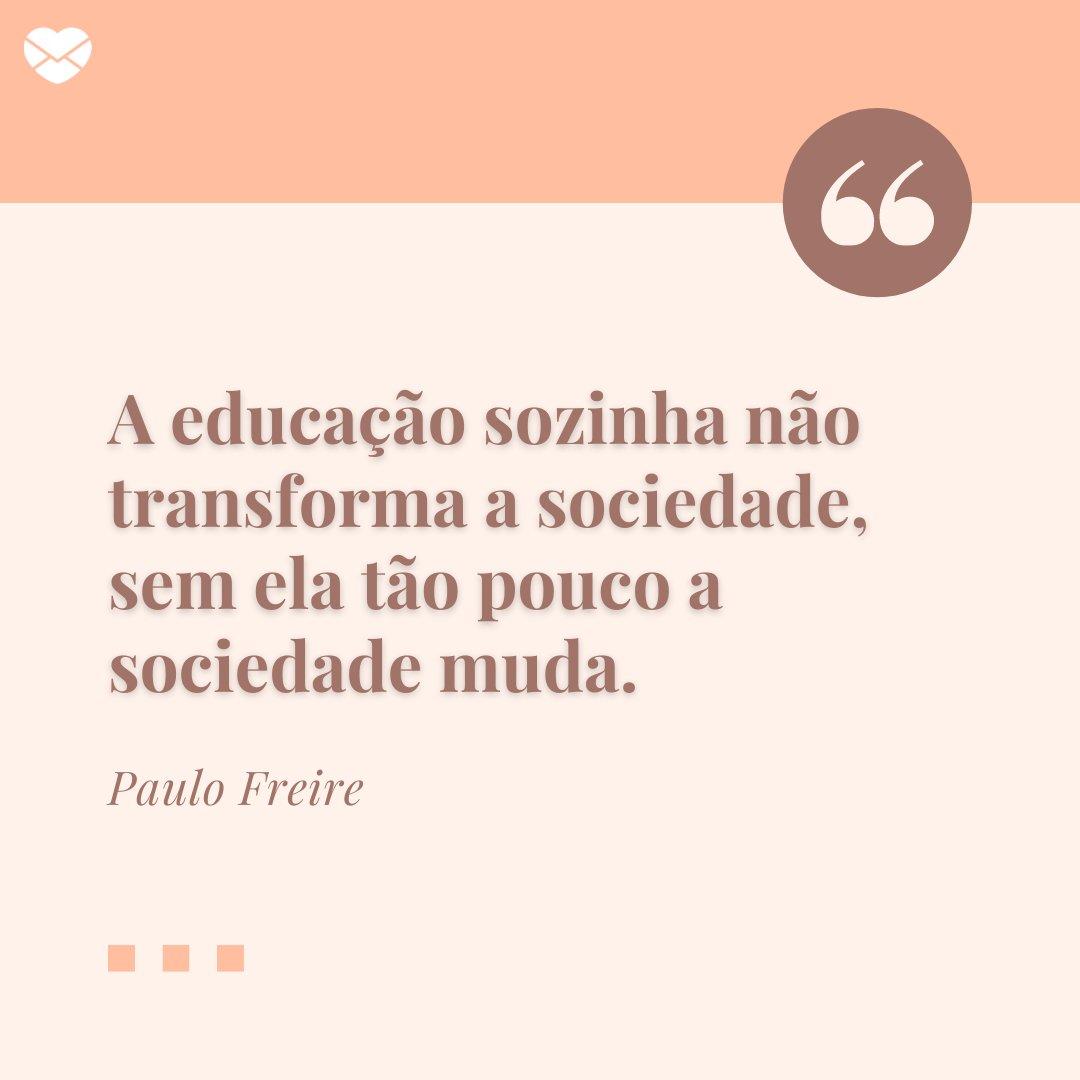 'A educação sozinha não transforma a sociedade, sem ela tão pouco a sociedade muda.' - Frases para Professores