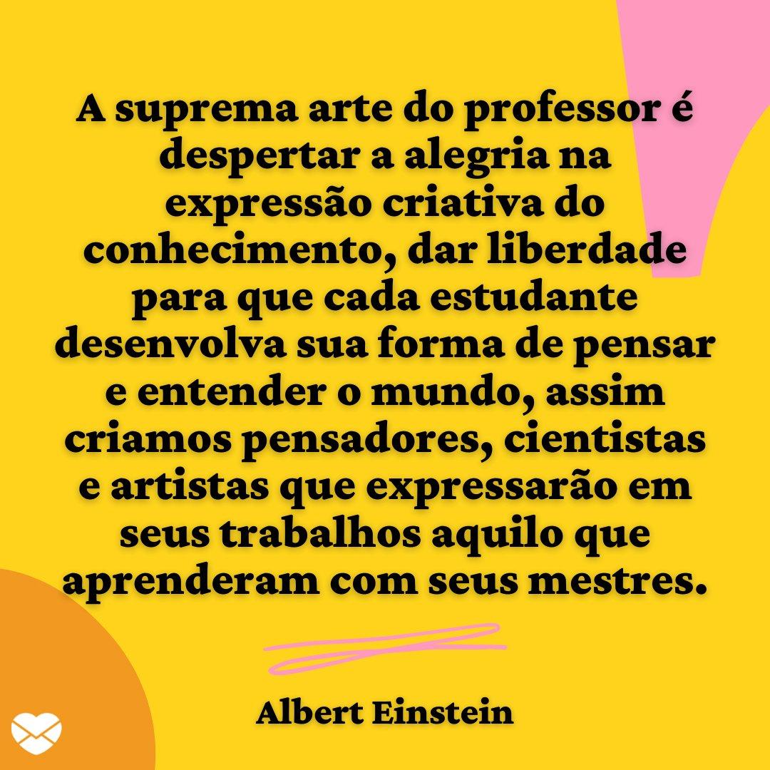 'A suprema arte do professor é despertar a alegria na expressão criativa do conhecimento, dar liberdade para que cada estudante desenvolva sua forma de pensar e entender o mundo...' - Frases para Professores