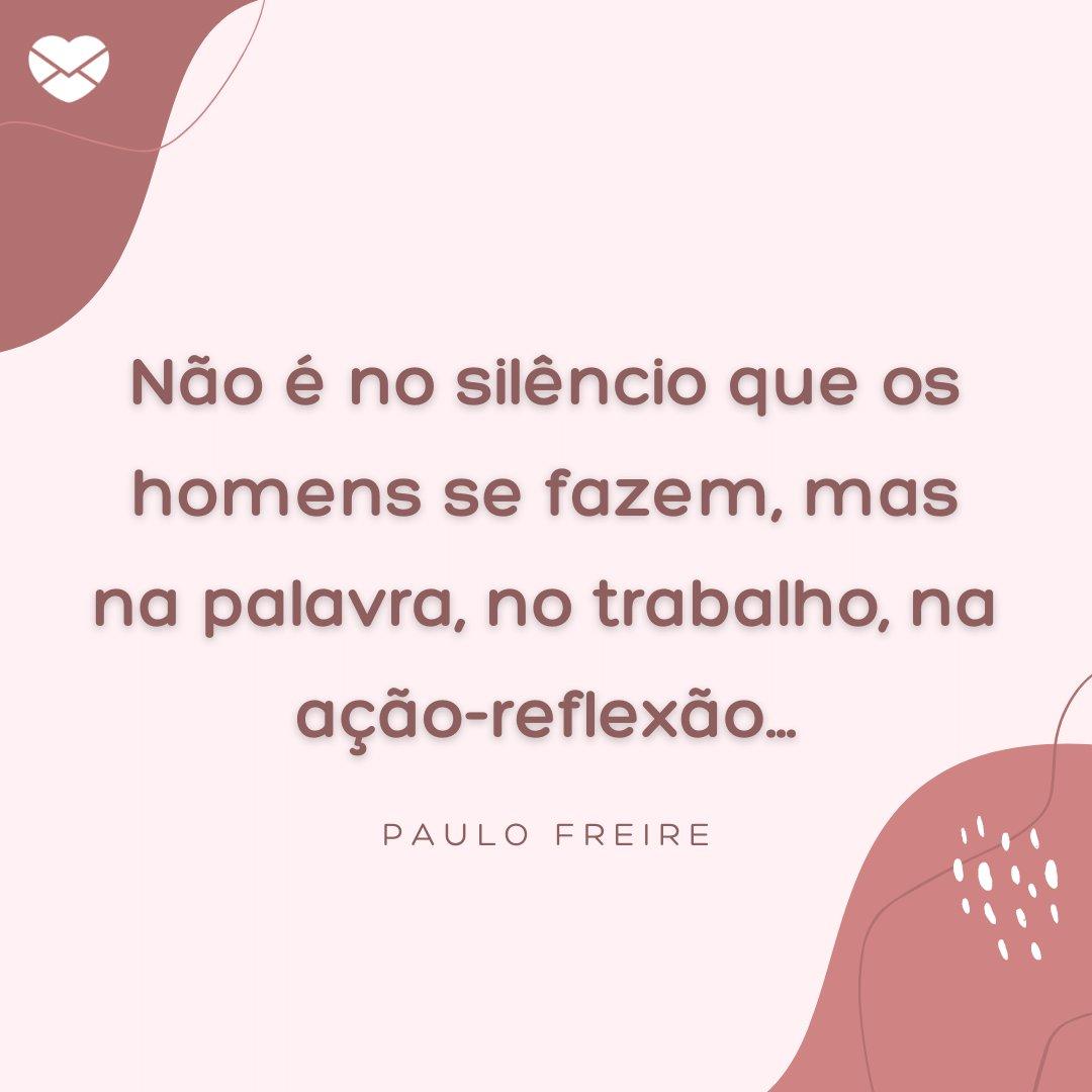 'Não é no silêncio que os homens se fazem, mas na palavra, no trabalho, na ação-reflexão...' - Frases para Professores