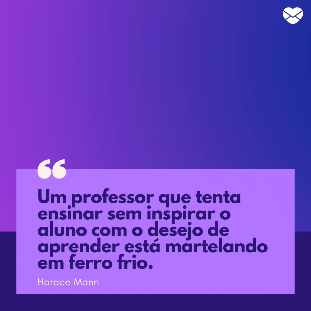 'Um professor que tenta ensinar sem inspirar o aluno com o desejo de aprender está martelando em ferro frio.' - Frases para Professores