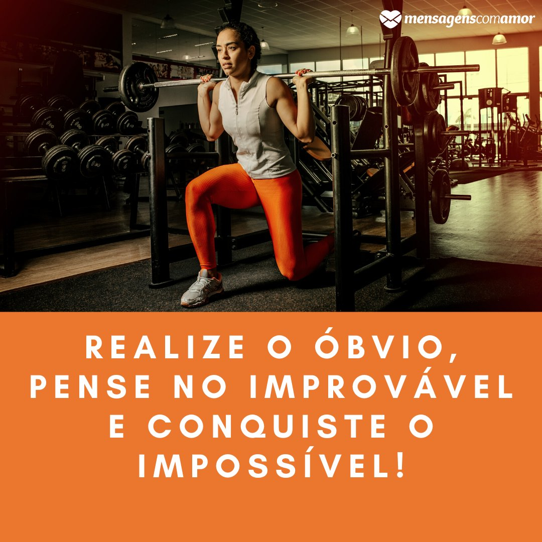 'Realize o óbvio, pense no improvável e conquiste o impossível!' - Frases de academia