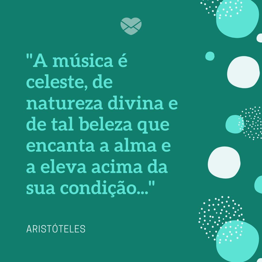 'A música é celeste, de natureza divina e de tal beleza que encanta a alma e a eleva acima da sua condição...' - Dia da Música