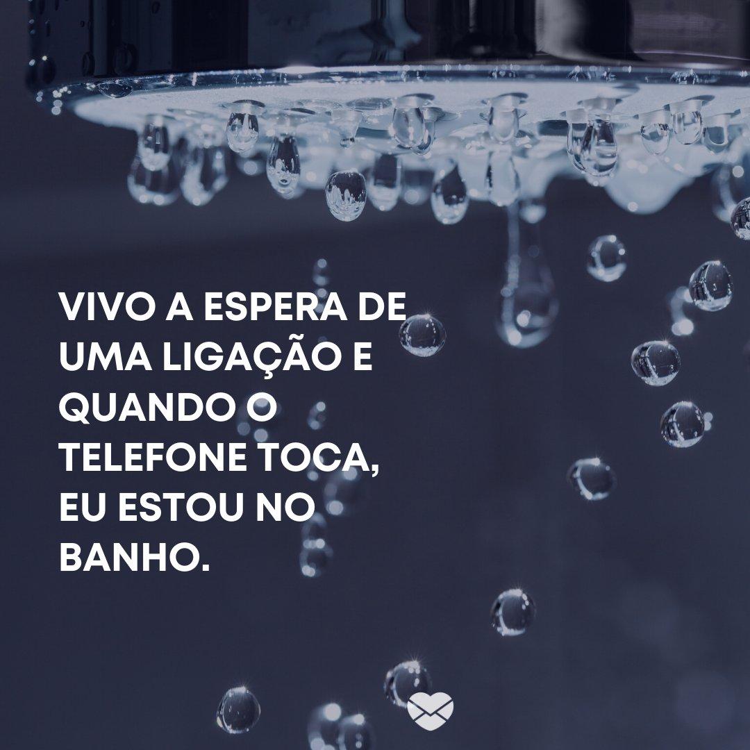 'Vivo a espera de uma ligação e quando o telefone toca, eu estou no banho.' -Frases sobre Azar