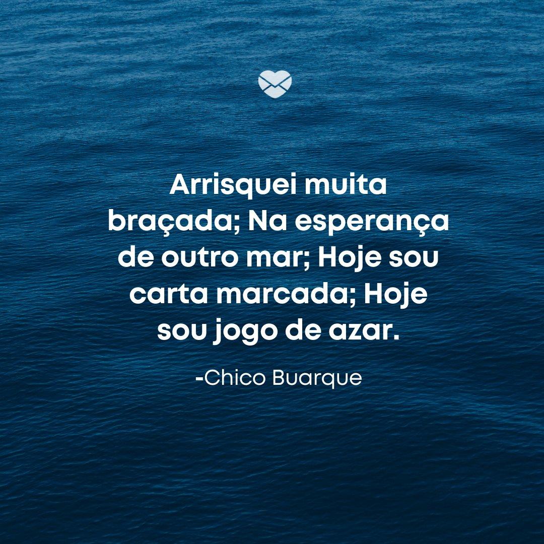 'Arrisquei muita braçada; Na esperança de outro mar; Hoje sou carta marcada; Hoje sou jogo de azar.' -Frases sobre Azar