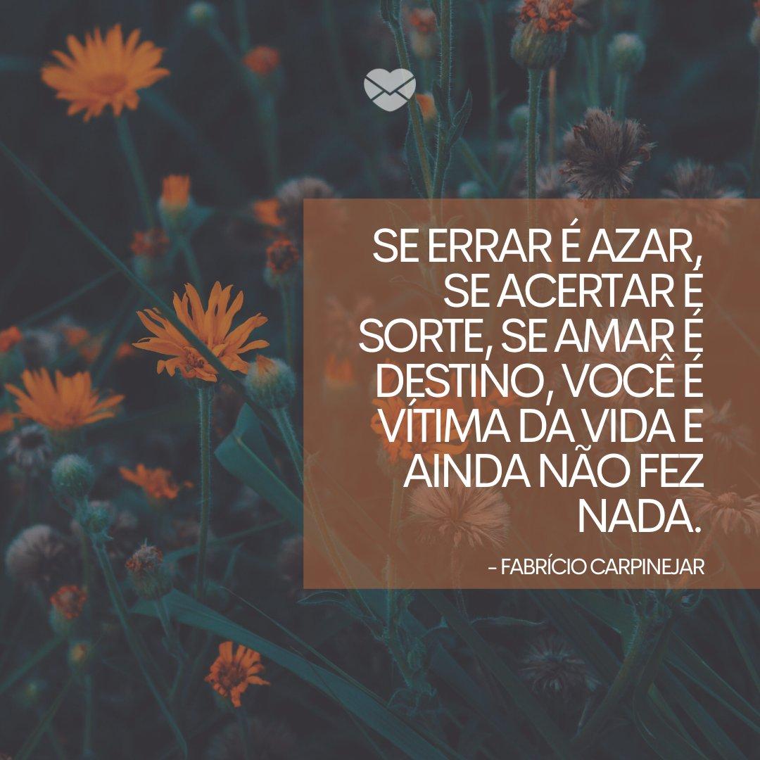 'Se errar é azar, se acertar é sorte, se amar é destino, você é vítima da vida e ainda não fez nada.' -Frases sobre Azar