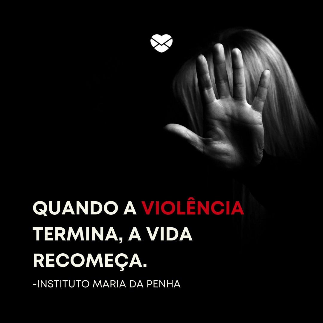 'Quando a violência termina, a vida recomeça.' -Lei Maria da Penha