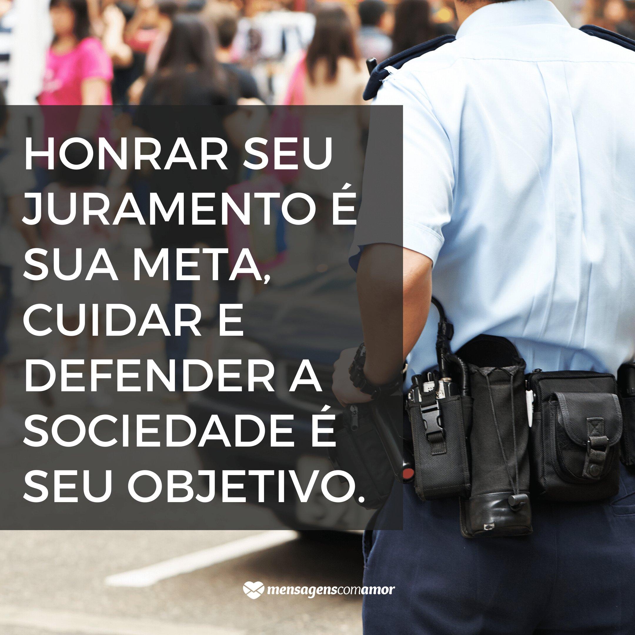 'Honrar seu juramento é sua meta, cuidar e defender a sociedade é seu objetivo.' -  Frases sobre Polícia