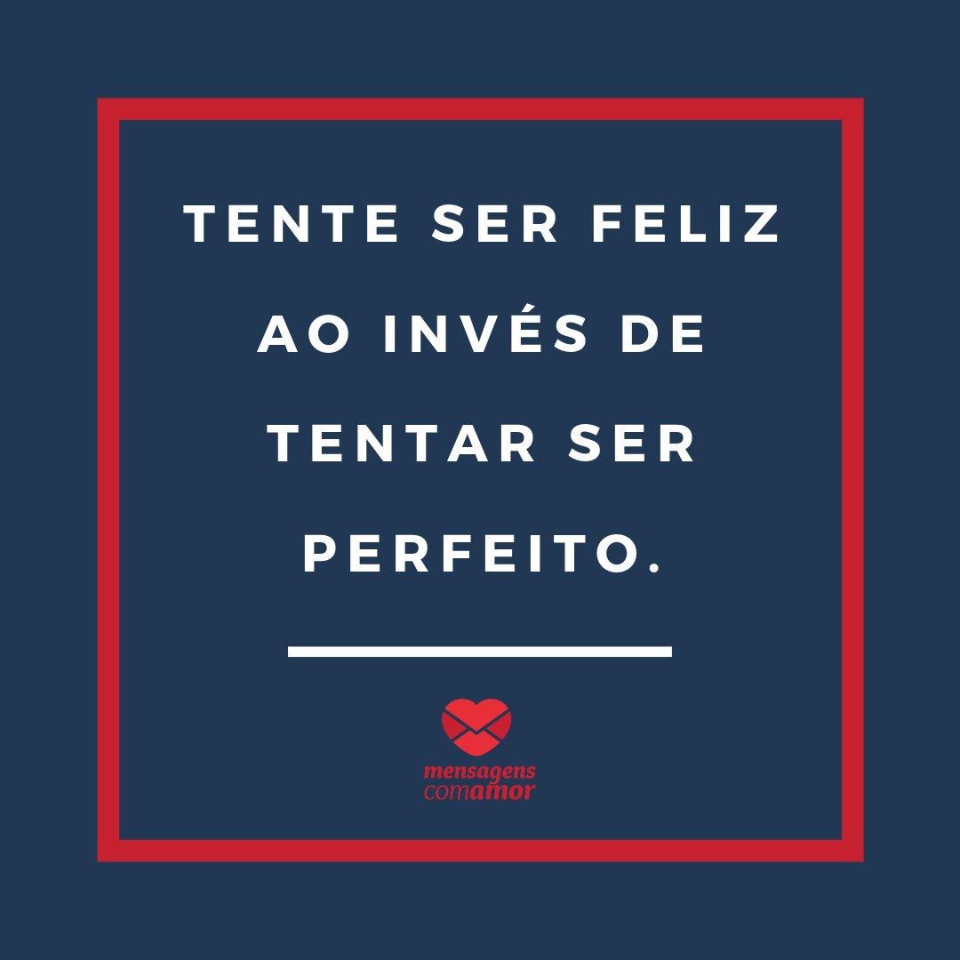 'Tente ser feliz ao invés de tentar ser perfeito.' - Frases Indiretas