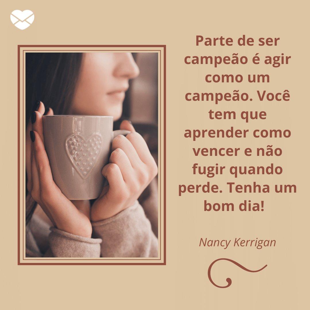 'Nancy Kerrigan: Parte de ser campeão é agir como um campeão. Você tem que aprender como vencer e não fugir quando perde. Tenha um bom dia!' -  Mensagens de Bom Dia