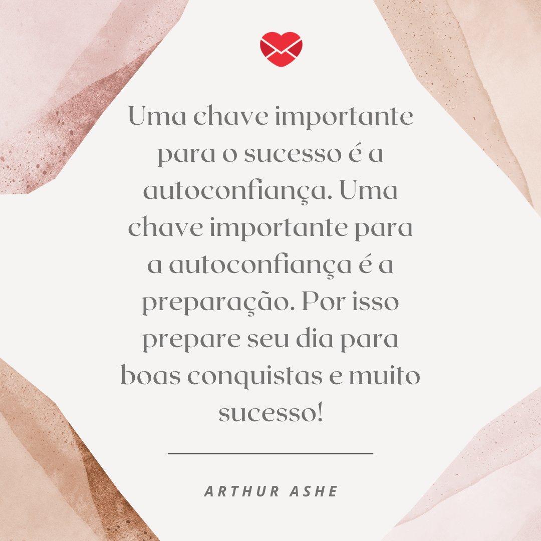 'Uma chave importante para o sucesso é a autoconfiança. Uma chave importante para a autoconfiança é a preparação. Por isso prepare seu dia para boas conquistas e muito sucesso!' -  Mensagens de Bom Dia