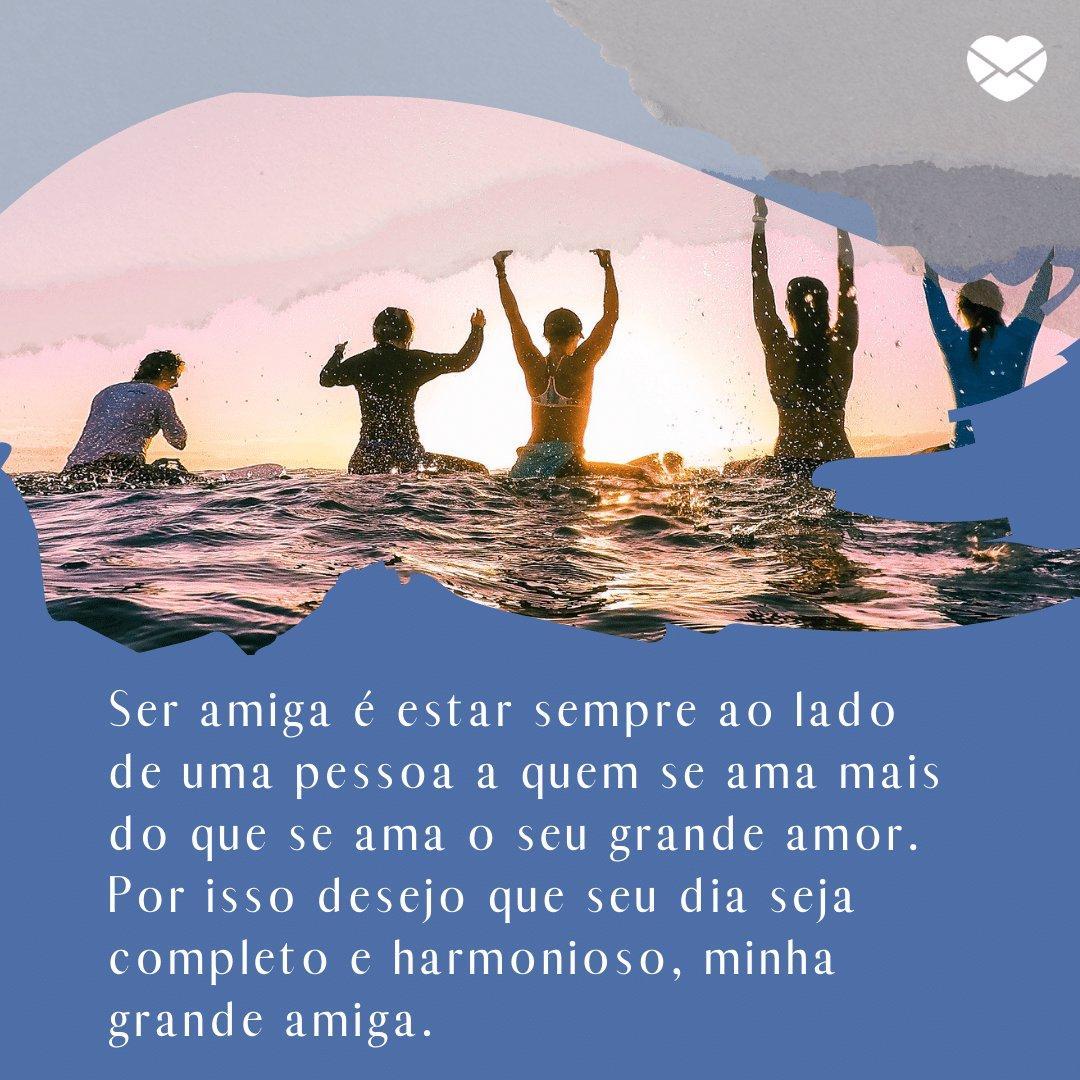 'Ser amiga é estar sempre ao lado de uma pessoa a quem se ama mais do que se ama o seu grande amor. Por isso desejo que seu dia seja completo e harmonioso, minha grande amiga.' -  Mensagens de Bom Dia