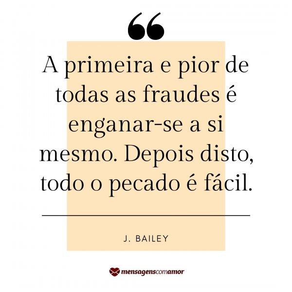 'A primeira e pior de todas as fraudes é enganar-se a si mesmo. Depois disto, todo o pecado é fácil. - J. Bailey' -  Frases sobre Consciência