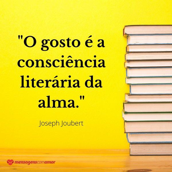 'O gosto é a consciência literária da alma. - Joseph Joubert' - Frases sobre Consciência
