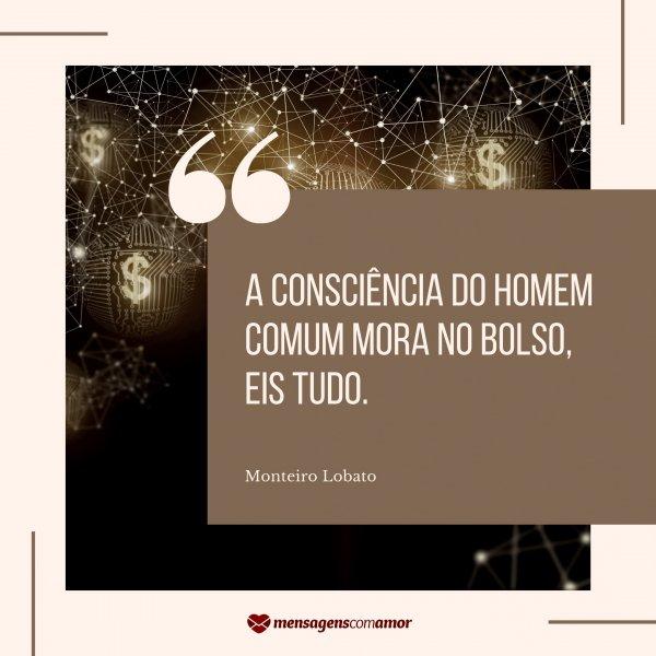 'A consciência do homem comum mora no bolso, eis tudo. - Monteiro Lobato' - Frases sobre Consciência