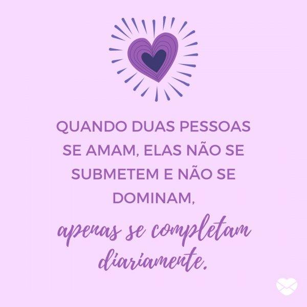 'Quando duas pessoas se amam, elas não se submetem e não se dominam, apenas se completam diariamente. ' - Bom Dia para Namorado