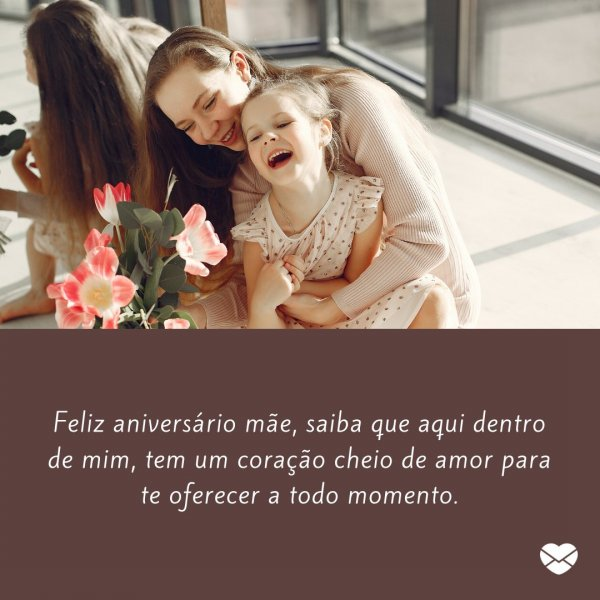 'Aqui dentro de mim, tem um coração cheio de amor para te oferecer a todo momento.' - Parabéns para Mãe
