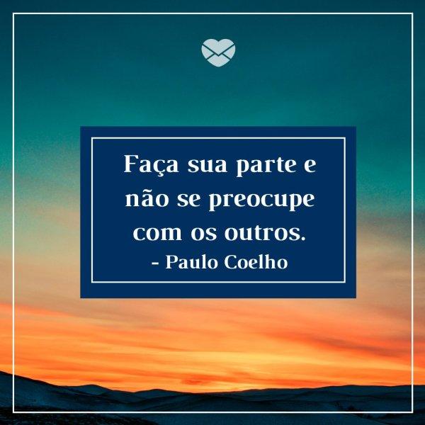 'Faça sua parte e não se preocupe com os outros - Paulo Coelho' -  Frases para sair da depressão