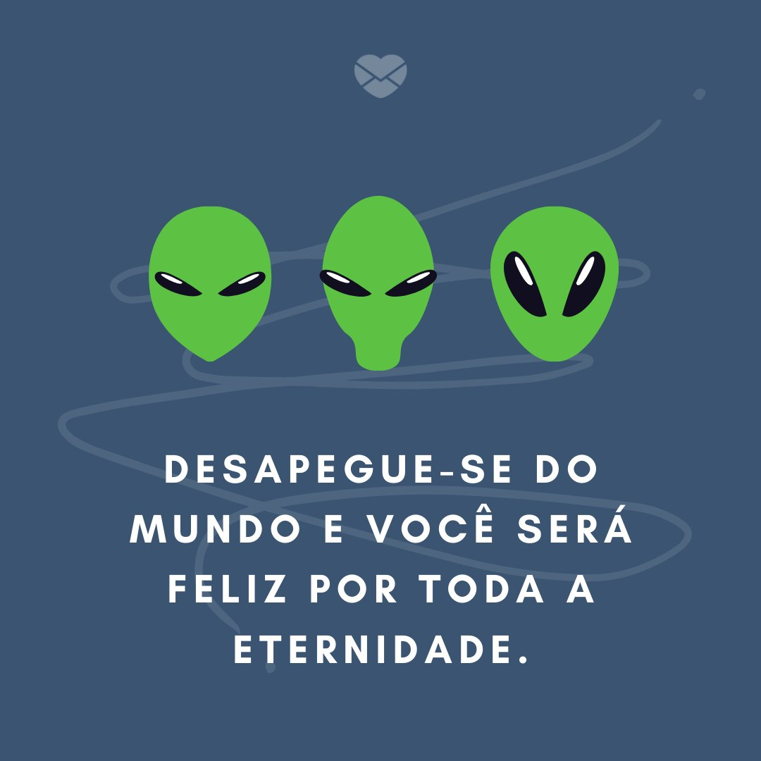 'Desapegue-se do mundo e você será feliz por toda a eternidade.' -  Pratique o Desapego