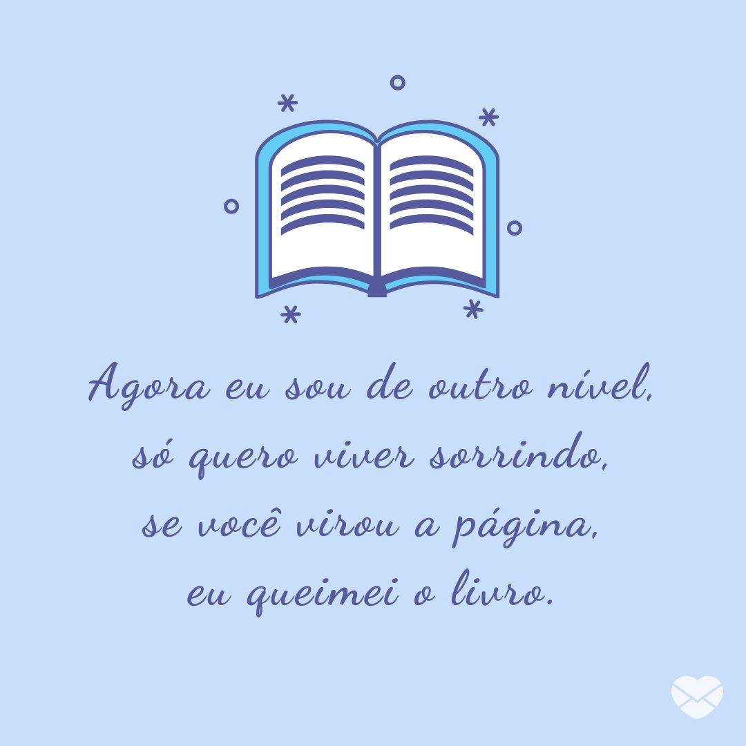 'Agora eu sou de outro nível, só quero viver sorrindo, se você virou a página, eu queimei o livro.' - Pratique o Desapego