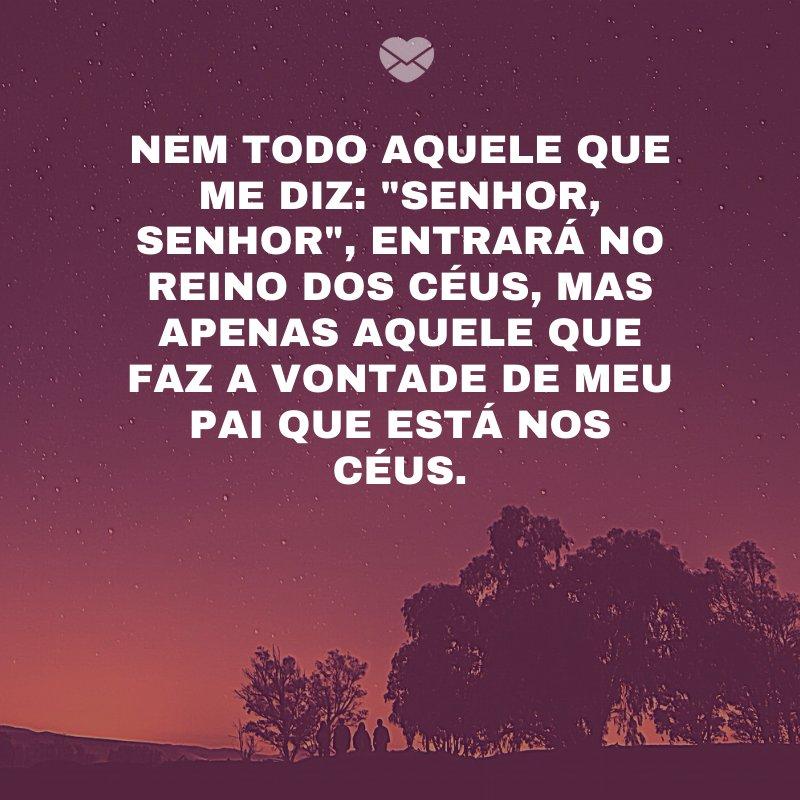 'Nem todo aquele que me diz: 'Senhor, Senhor', entrará no Reino dos céus, mas apenas aquele que faz a vontade de meu Pai que está nos céus.' -Versículo Diário