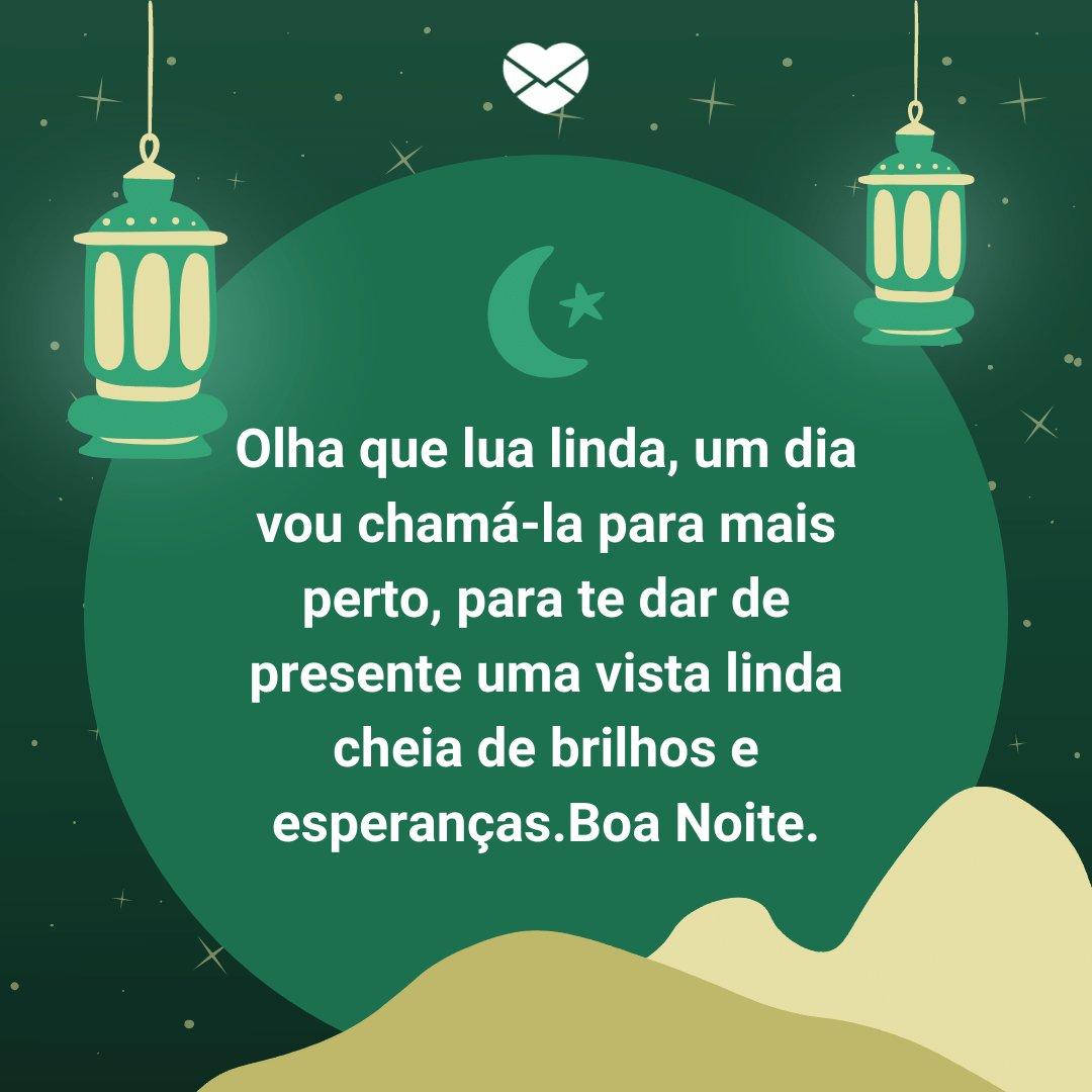 'Olha que lua linda, um dia vou chamá-la para mais perto, para te dar de presente uma vista linda cheia de brilhos e esperanças.Boa Noite.' -  Boa noite com mensagens
