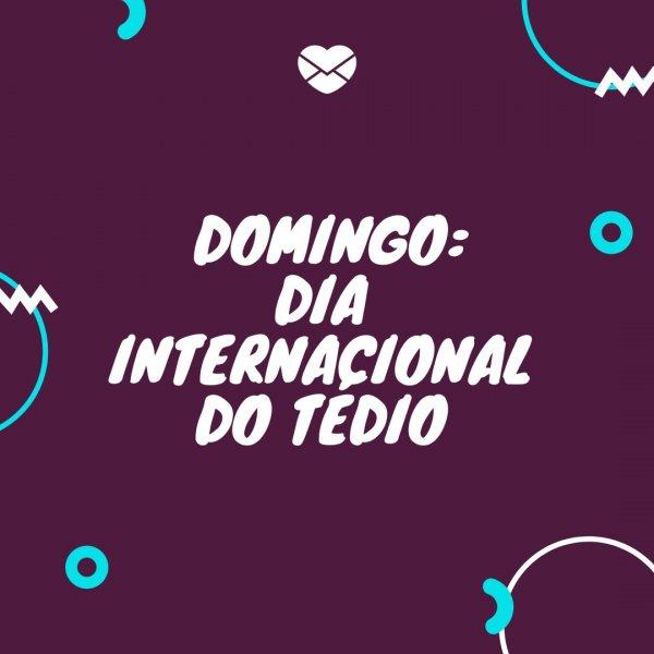 'Domingo: dia internacional do tédio.' - Frases de domingo