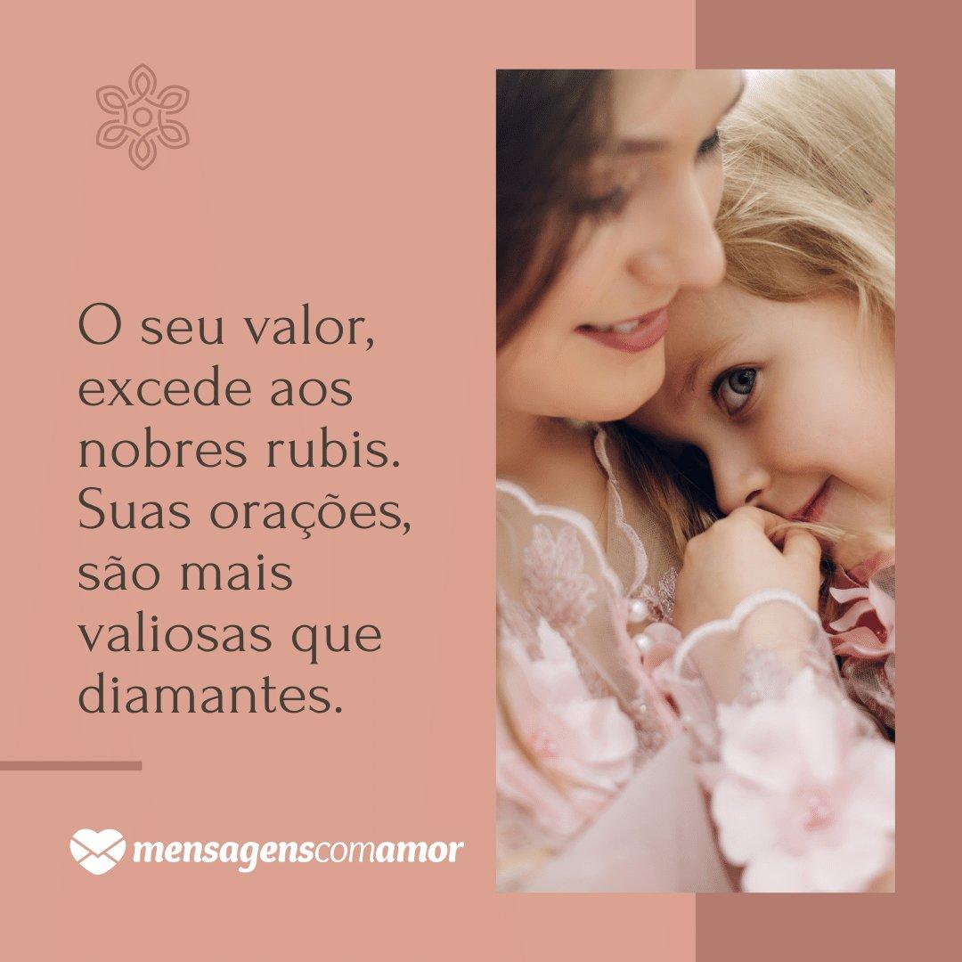 'O seu valor, excede aos nobres rubis. Suas orações, são mais valiosas que diamantes.' - Mãe, um exemplo de mulher