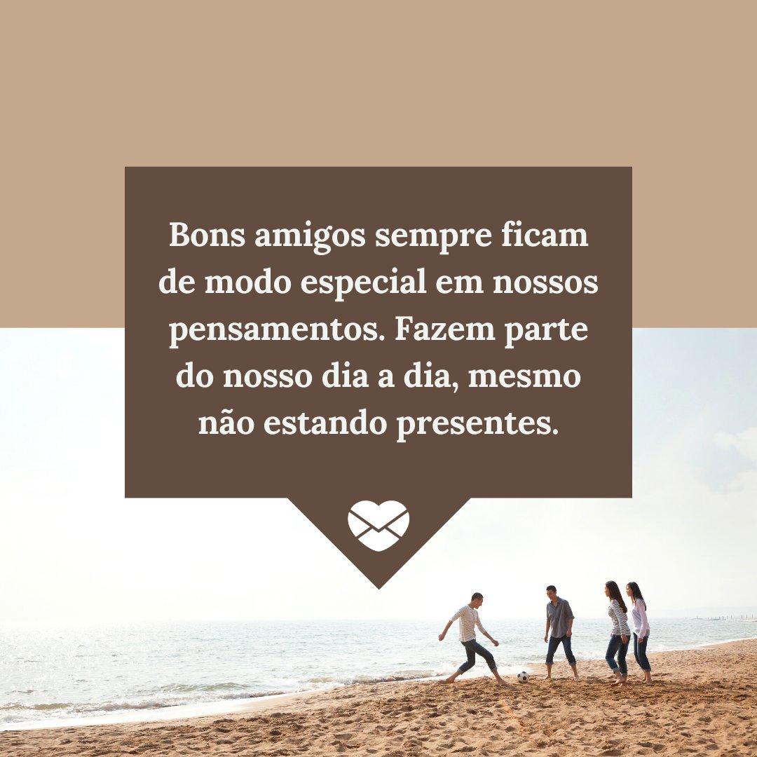 'Bons amigos sempre ficam de modo especial em nossos pensamentos. Fazem parte do nosso dia a dia, mesmo não estando presentes.' - Mensagens de Boa Tarde