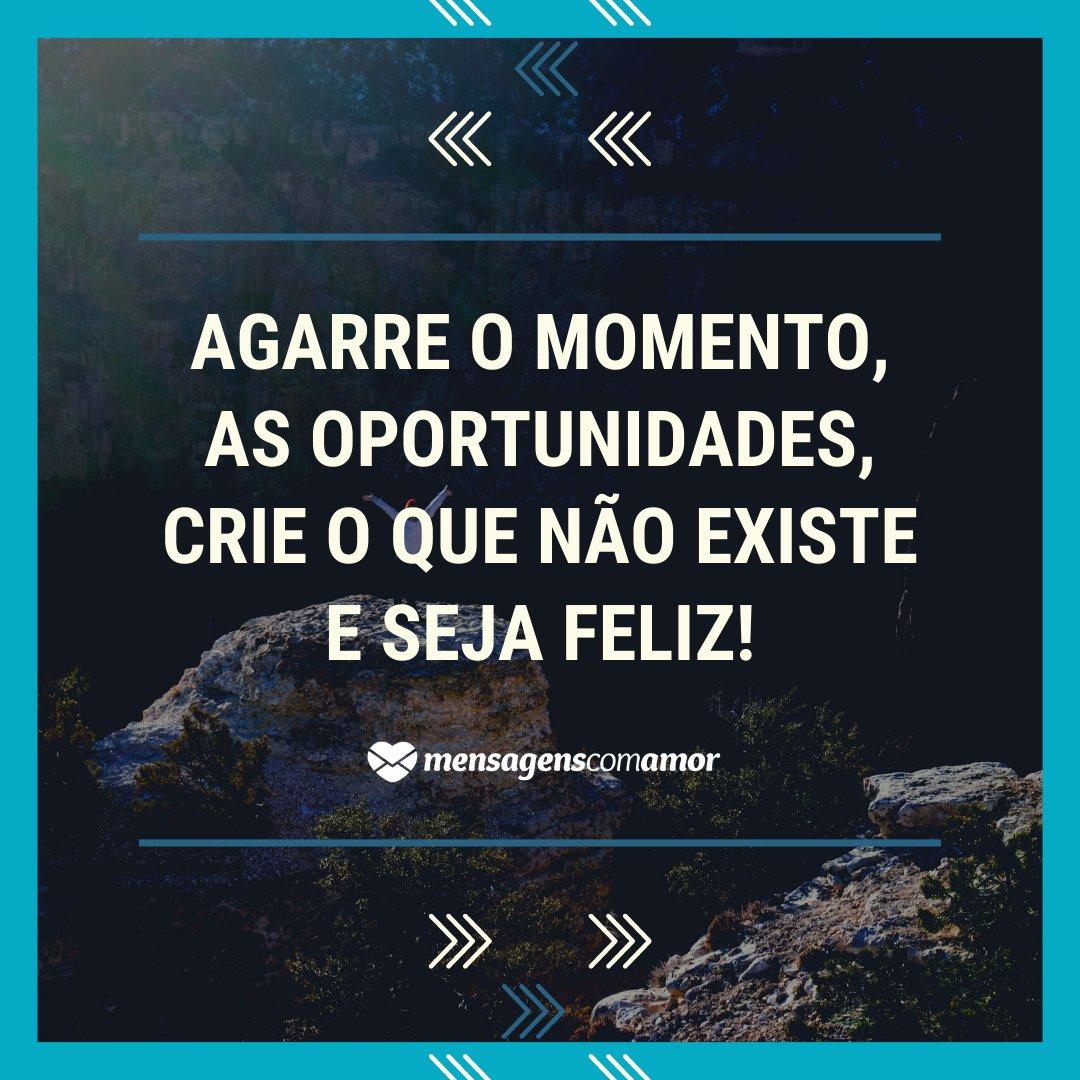 'Agarre o momento, as oportunidades, crie o que não existe e seja feliz!' - Mensagens de Boa Tarde