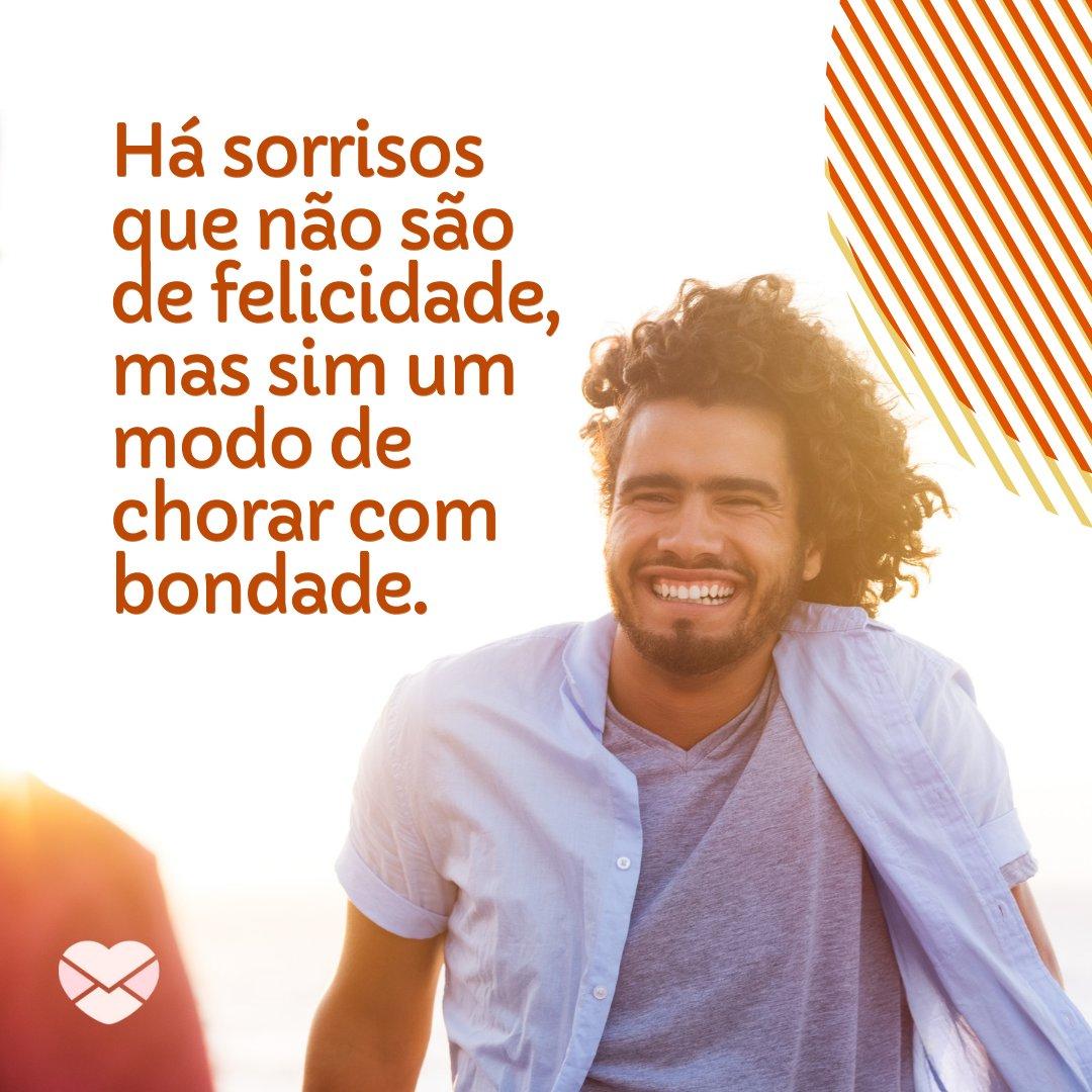'Há sorrisos que não são de felicidade, mas sim um modo de chorar com bondade.' - Frases sobre Sorriso