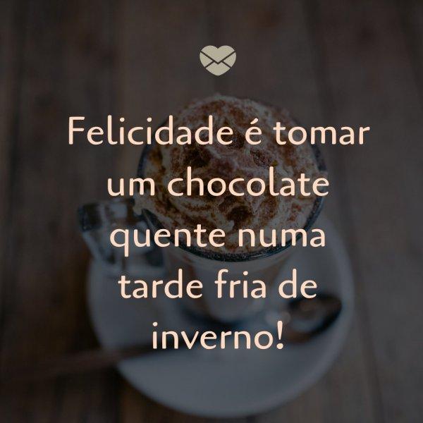 'Felicidade é tomar um chocolate quente em uma tarde fria de inverno' - Frases de Junho
