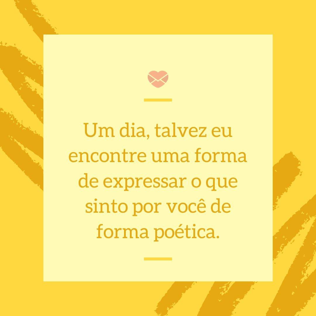'Um dia, talvez eu encontre uma forma de expressar o que sinto por você de forma poética.' -  Textos românticos para o Dia dos Namorados