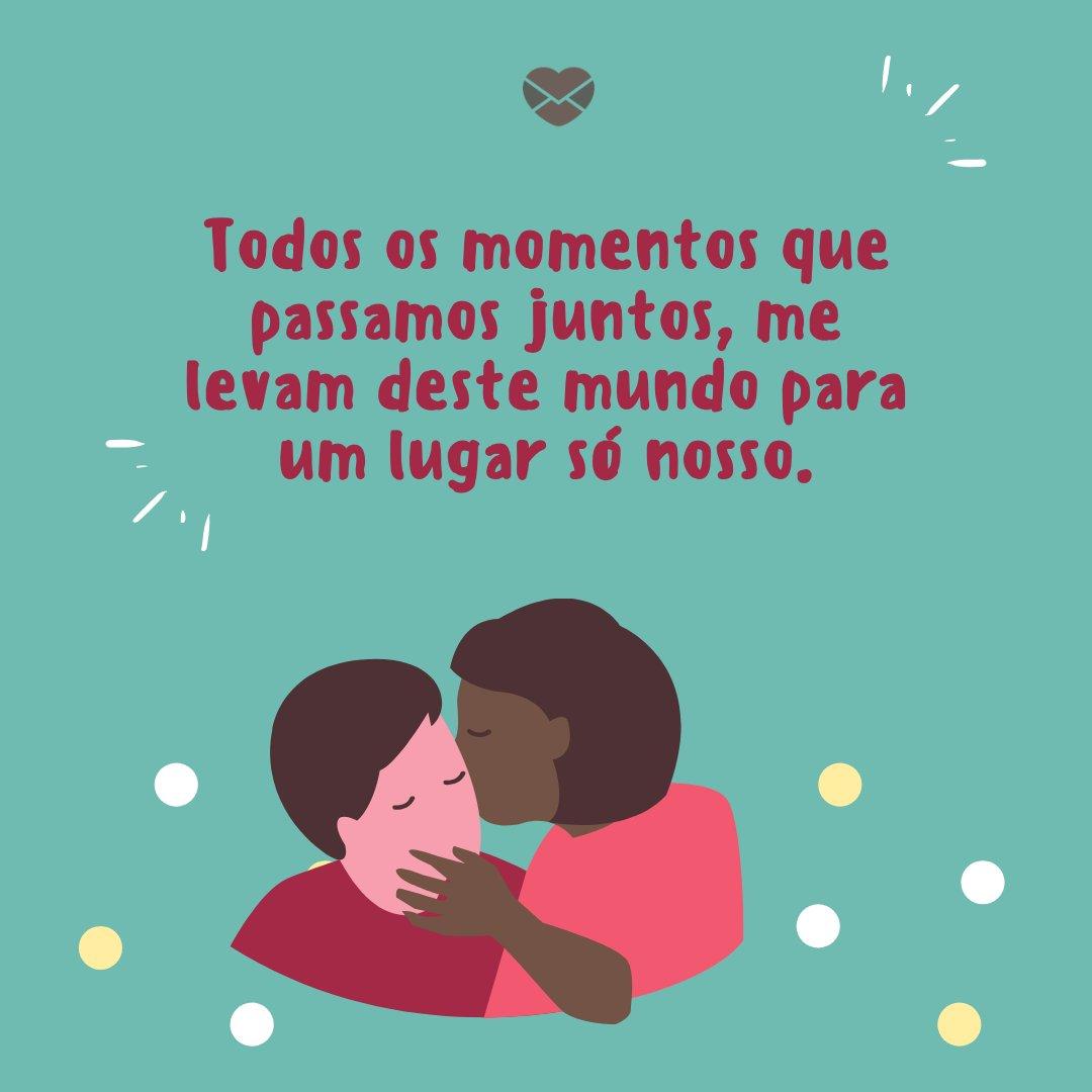 'Todos os momentos que passamos juntos, me levam deste mundo para um lugar só nosso.' -  Textos românticos para o Dia dos Namorados