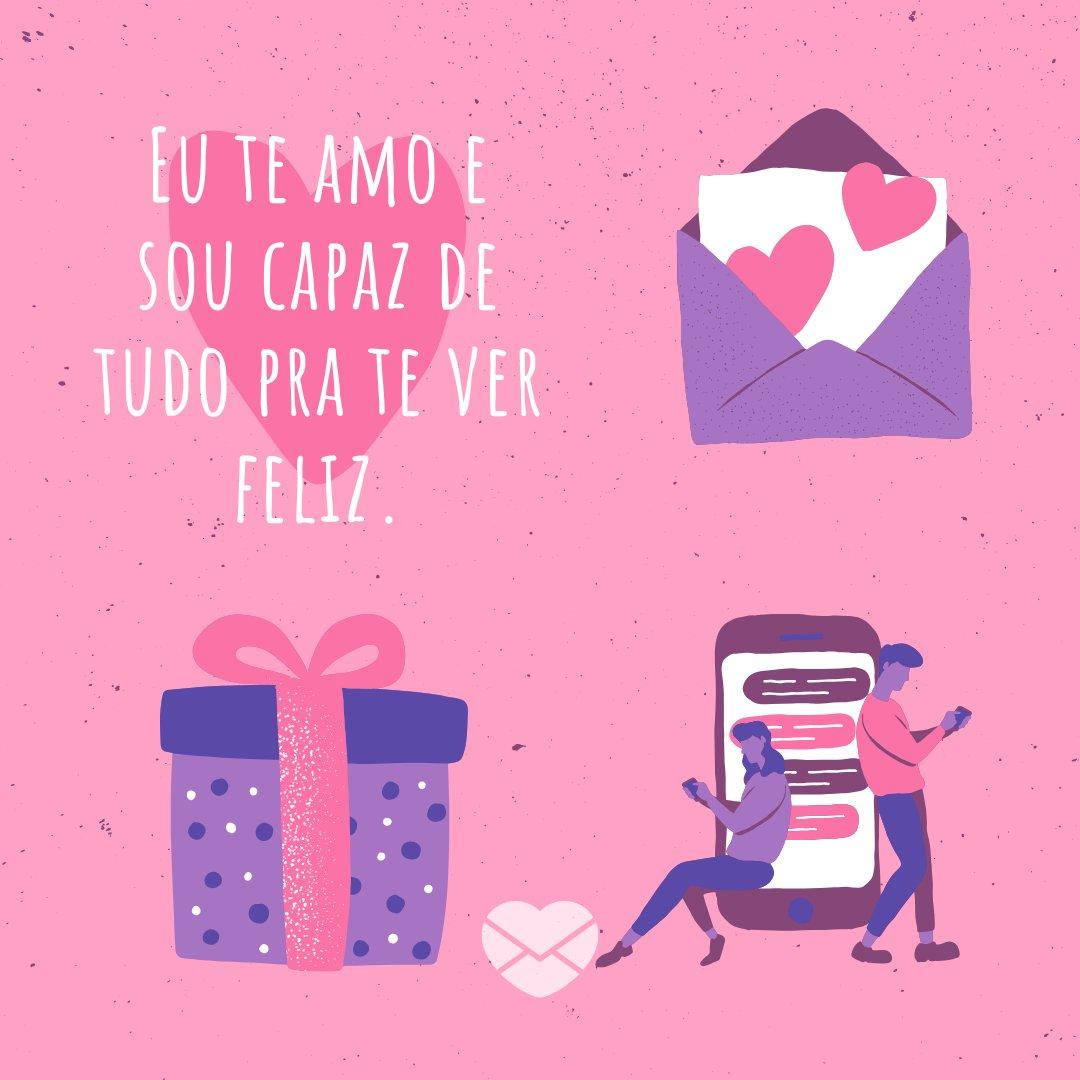 'Eu te amo e sou capaz de tudo pra te ver feliz.' - Cartas de Amor