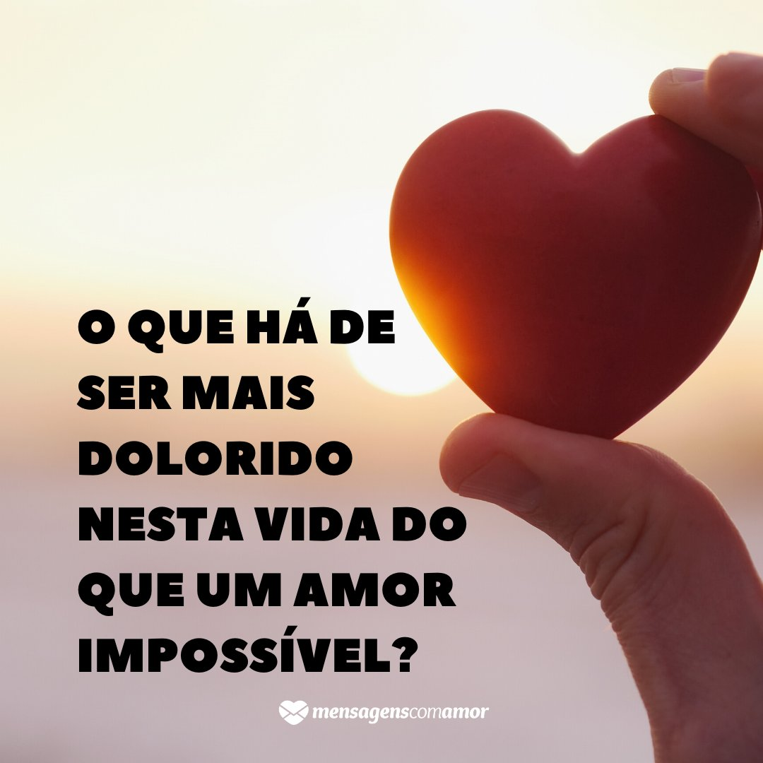 'O que há de ser mais dolorido nesta vida do que um amor impossível?' -  Paixão proibida