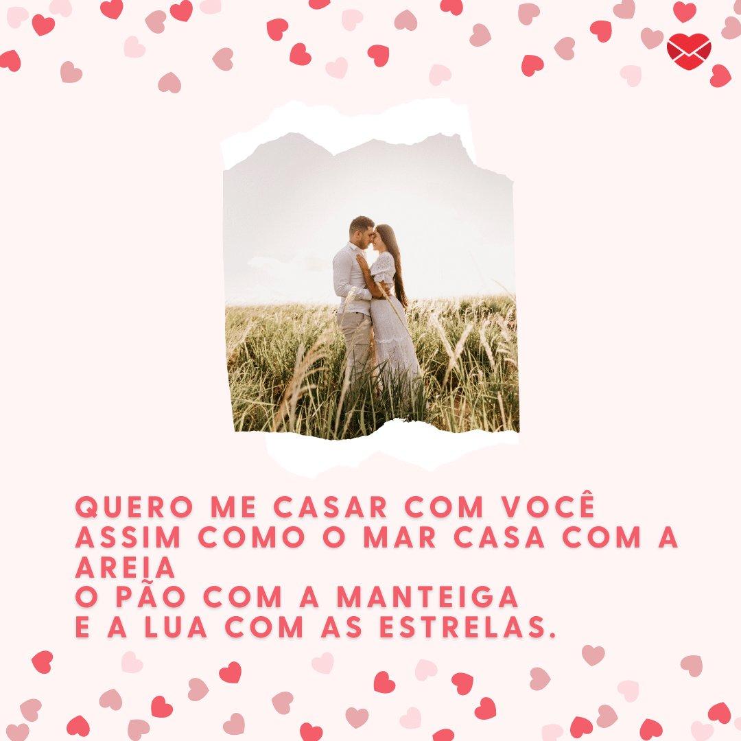 'Quero me casar com você, assim como o mar casa com a areia, o pão com a manteiga e a lua com as estrelas.' - Declarações Românticas