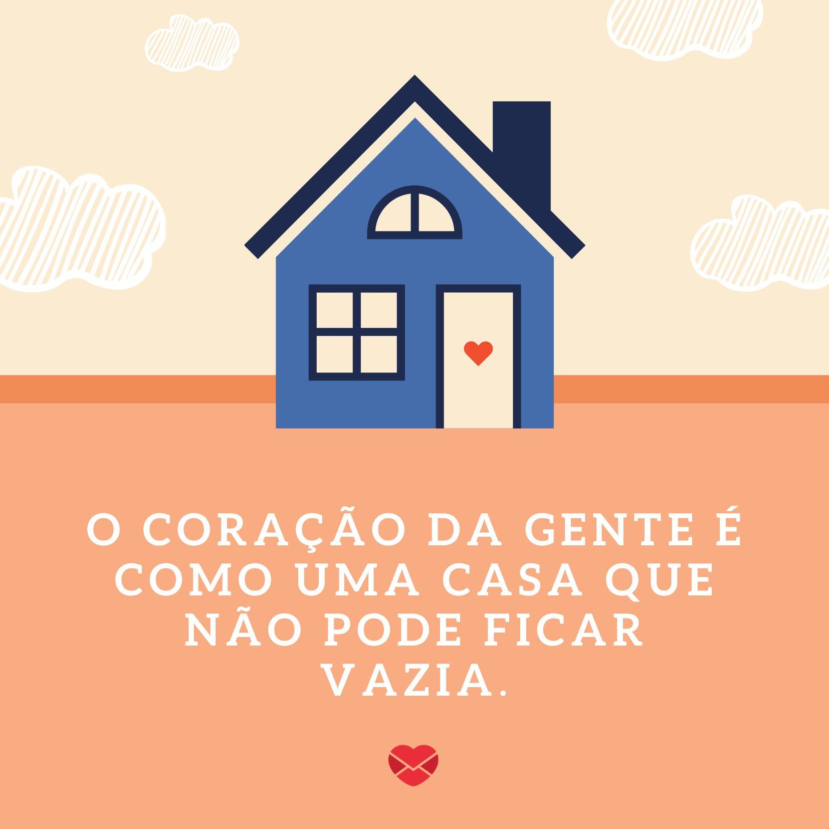 'O coração da gente é como uma casa que não pode ficar vazia.' - Frases para Convites
