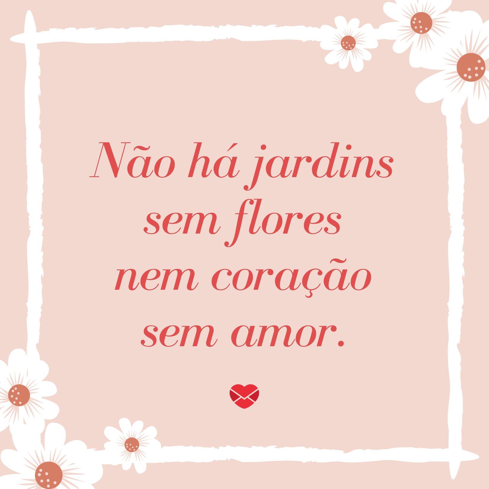 'Não há jardins sem flores nem coração sem amor.' - Frases para Convites