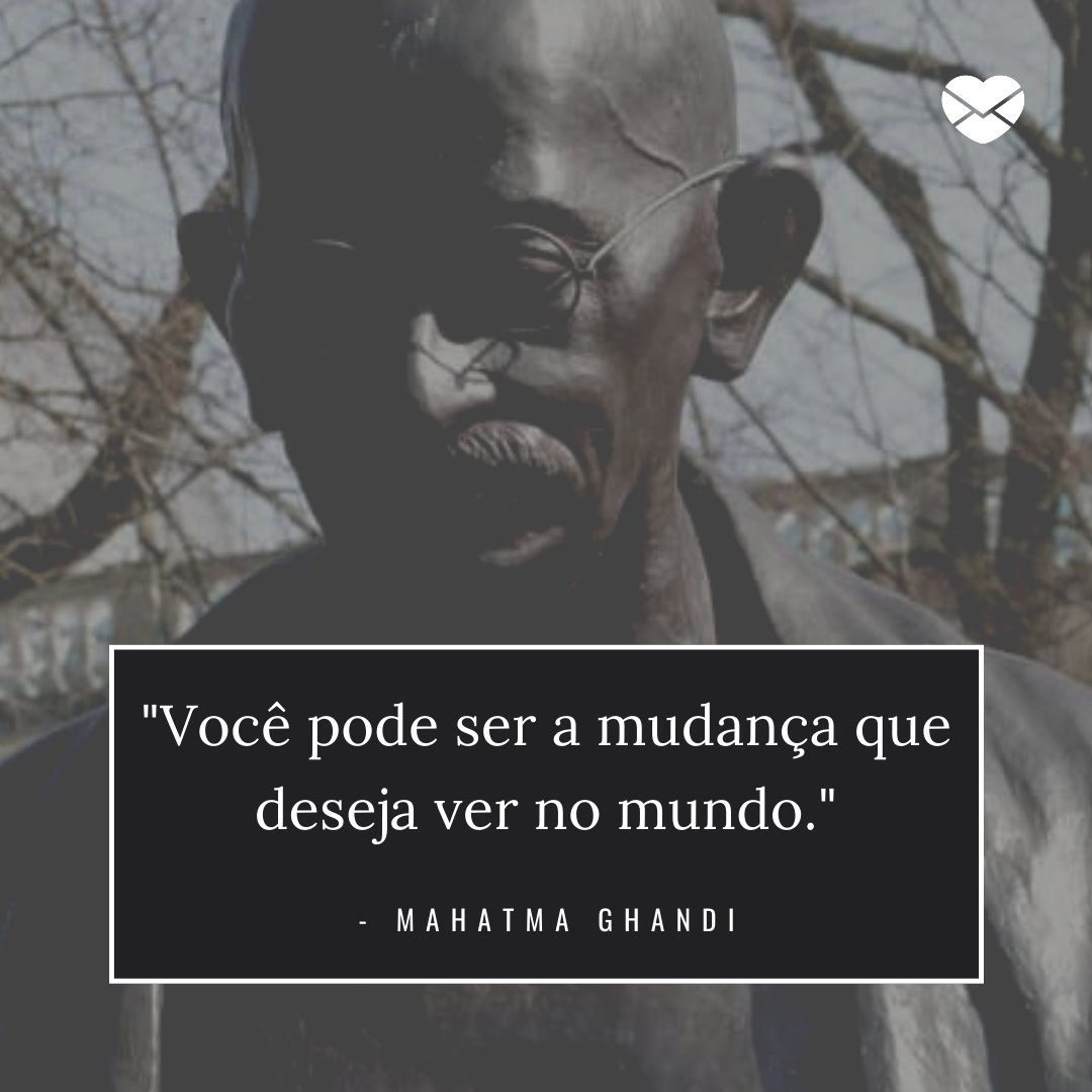 'Você pode ser a mudança que deseja ver no mundo. - Mahatma Ghandi' - Frases Traduzidas