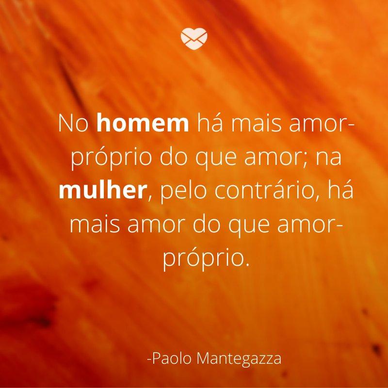'No homem há mais amor-próprio do que amor; na mulher, pelo contrário, há mais amor do que amor-próprio.'-Mensagens de amor-próprio